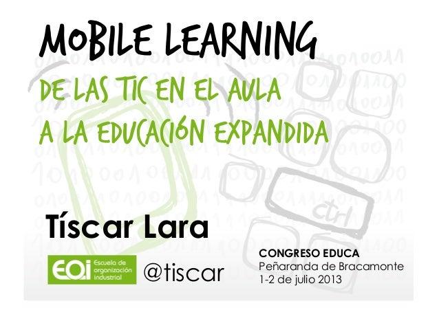 MOBILE LEARNING De las TIC en el aula a la Educación Expandida Tíscar Lara @tiscar  CONGRESO EDUCA Peñaranda de Bracamonte...