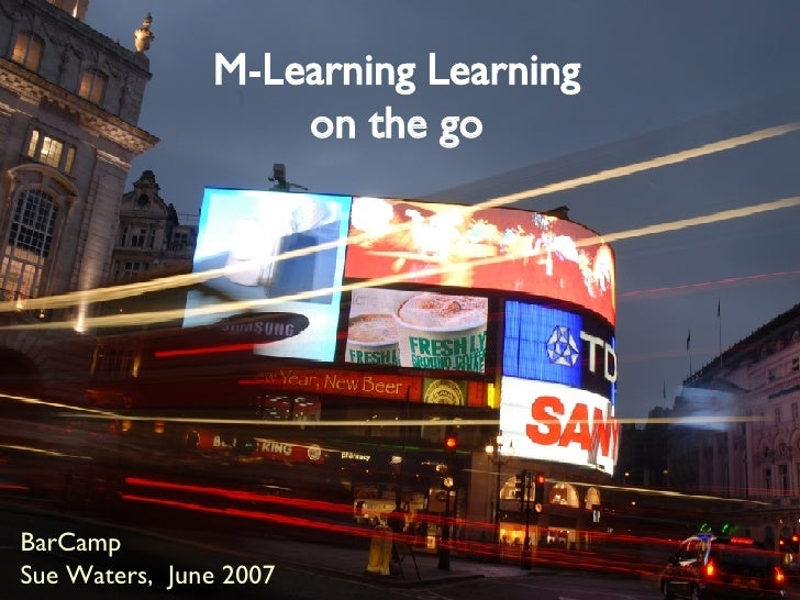 M-Learning Learning on the go BarCamp  Sue Waters,  June 2007