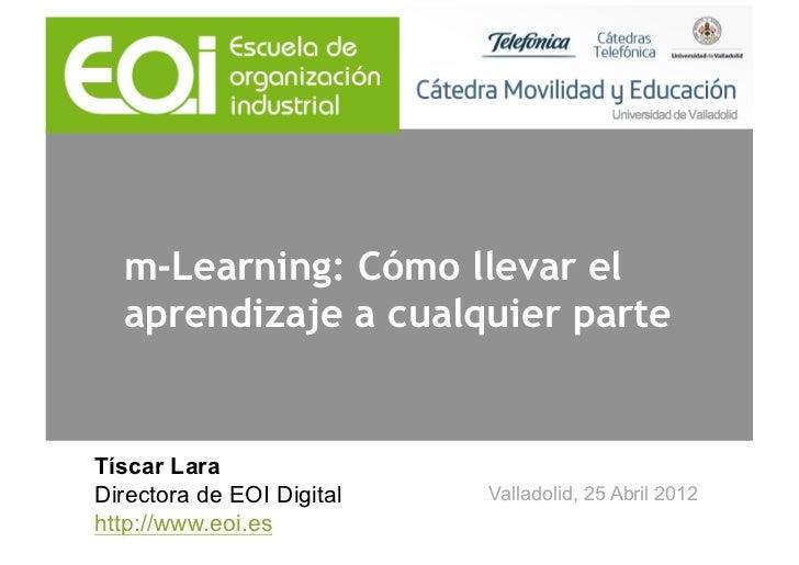 m-Learning: Cómo llevar el  aprendizaje a cualquier parteTíscar LaraDirectora de EOI Digital   Valladolid, 25 Abril 2012ht...
