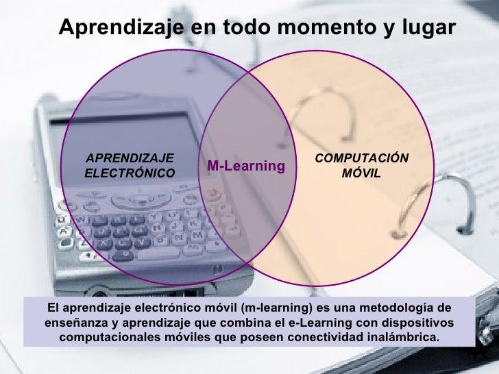 Aprendizaje en todo momento y lugar El aprendizaje electrónico móvil (m-learning) es una metodología de enseñanza y aprend...