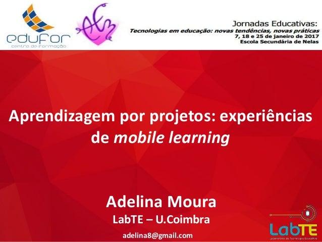 Aprendizagem por projetos: experiências de mobile learning adelina8@gmail.com Adelina Moura LabTE – U.Coimbra