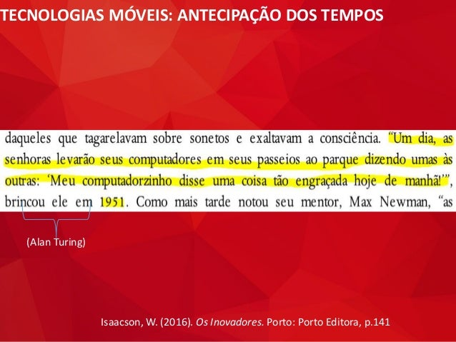 TECNOLOGIAS MÓVEIS: ANTECIPAÇÃO DOS TEMPOS Isaacson, W. (2016). Os Inovadores. Porto: Porto Editora, p.141 (Alan Turing)