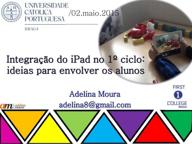 Integração do iPad no 1º ciclo: ideias para envolver os alunos Adelina Moura adelina8@gmail.com /02.maio.2015