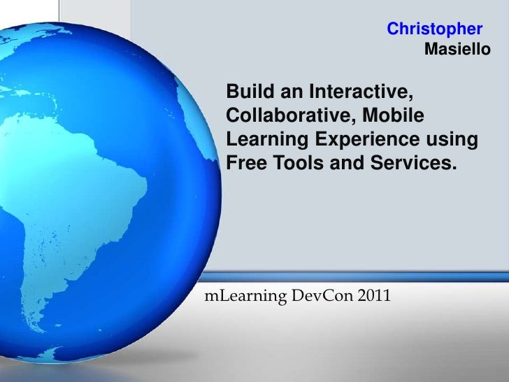 Build an Interactive, Collaborative, Mobile Learning Experience using Free Tools and Services. <br />mLearningDevCon 2011<...