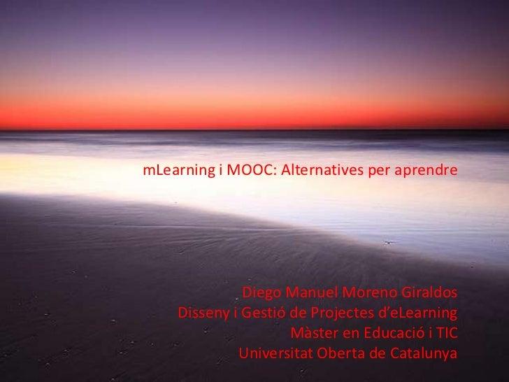 mLearning i MOOC: Alternatives per aprendre              Diego Manuel Moreno Giraldos    Disseny i Gestió de Projectes d'e...