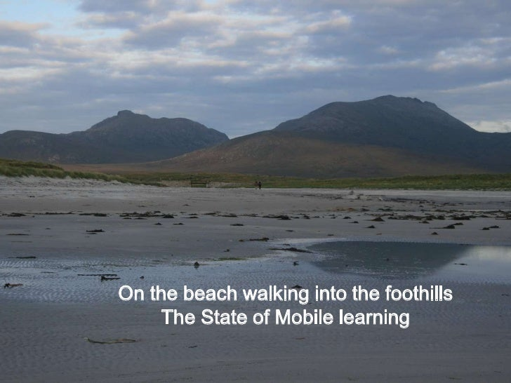 On the beach walking into the foothills <br />The State of Mobile learning<br />