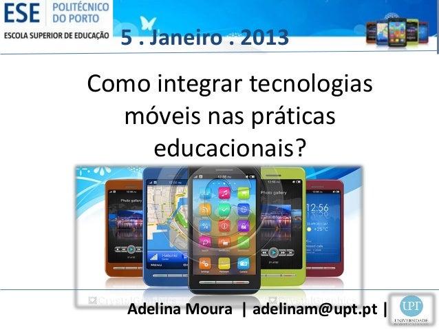 5 . Janeiro . 2013Como integrar tecnologias  móveis nas práticas    educacionais?   Adelina Moura | adelinam@upt.pt |