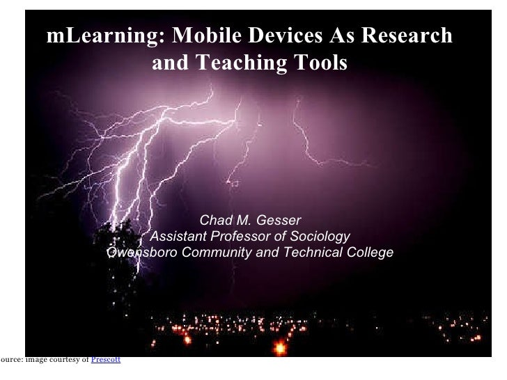 mLearning: Mobile Devices As Research and Teaching Tools Chad M. Gesser Assistant Professor of Sociology Owensboro Communi...