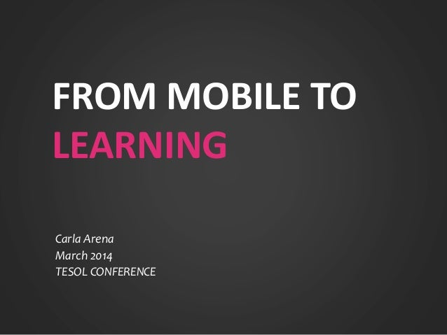 FROM MOBILE TO LEARNING Carla Arena March 2014 TESOL CONFERENCE