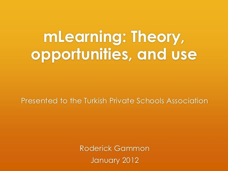 mLearning: Theory,  opportunities, and usePresented to the Turkish Private Schools Association                Roderick Gam...