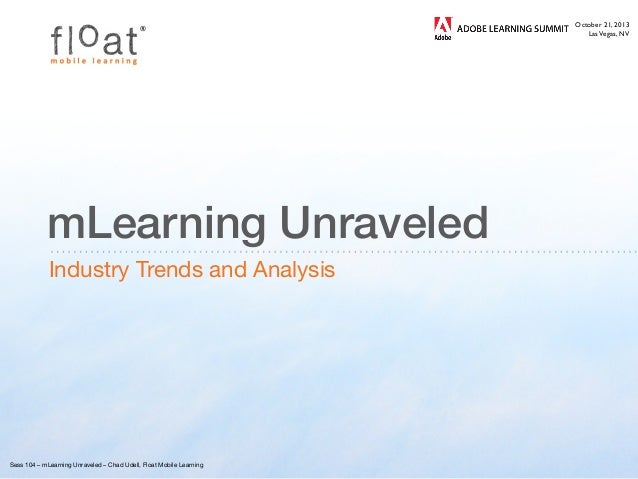 ®  mLearning Unraveled Industry Trends and Analysis  Sess 104 – mLearning Unraveled – Chad Udell, Float Mobile Learning  ...