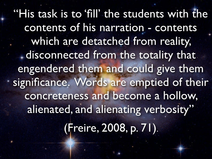 """education is suffering from narration sickness This type of education is """"suffering from narration sickness""""  """"the pedagogy of the oppressed,  education - is thus constantly remade in the praxis."""