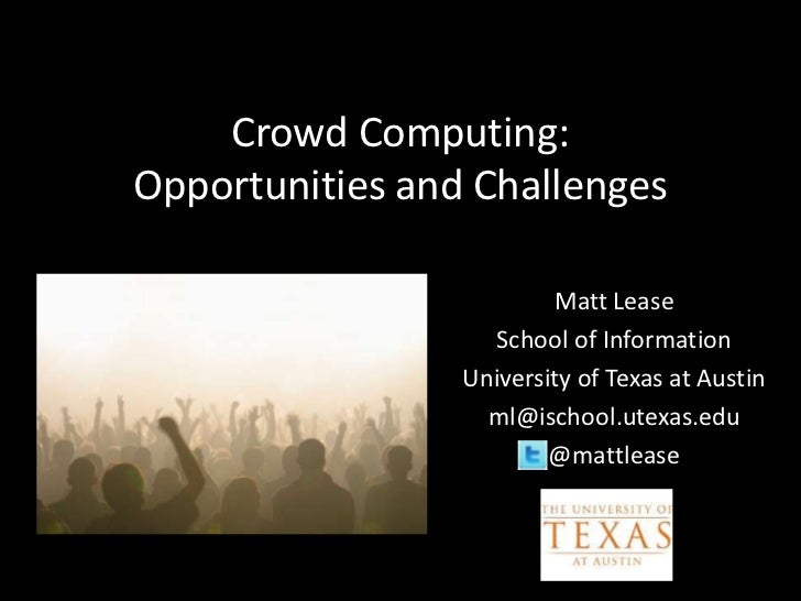 Crowd Computing:Opportunities and Challenges                         Matt Lease                   School of Information   ...