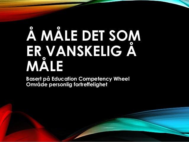 Å MÅLE DET SOM ER VANSKELIG Å MÅLE Basert på Education Competency Wheel Område personlig fortreffelighet
