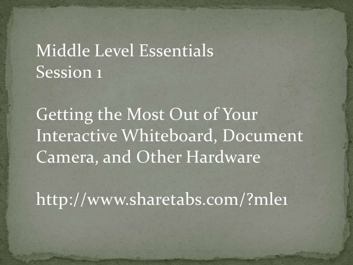 Middle Level Essentials<br />Session 1<br />Getting the Most Out of Your Interactive Whiteboard, Document Camera, and Othe...