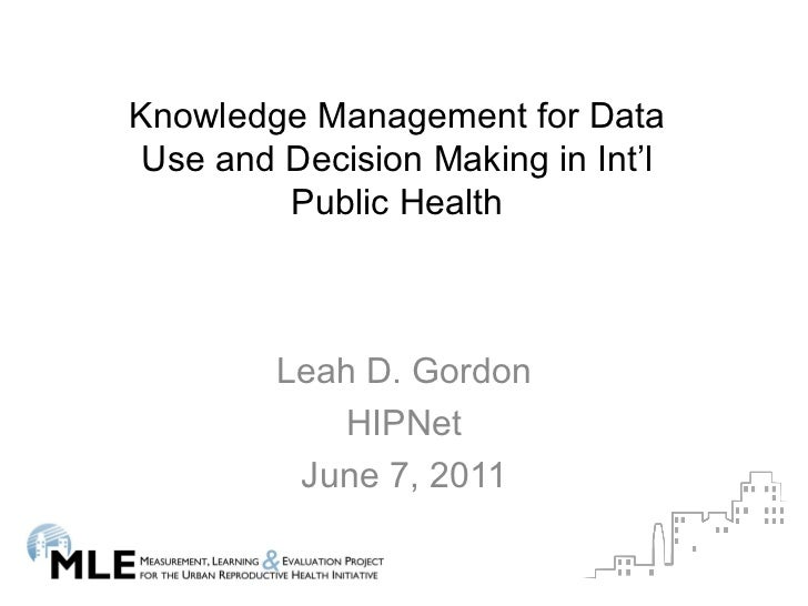 Leah D. Gordon HIPNet June 7, 2011 Knowledge Management for Data Use and Decision Making in Int'l Public Health