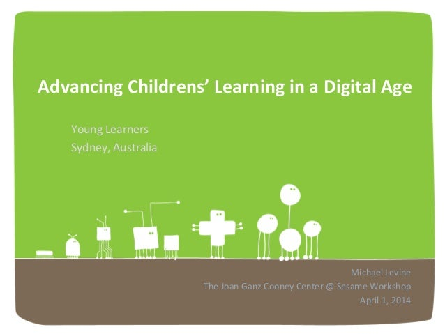 Advancing)Childrens')Learning)in)a)Digital)Age! Young!Learners! Sydney,!Australia! Michael!Levine! The!Joan!Ganz!Cooney!Ce...