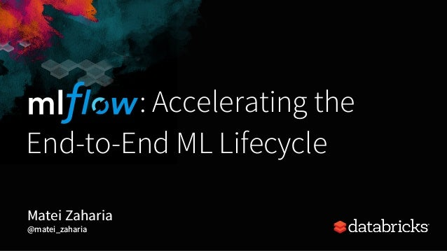 : Accelerating the End-to-End ML Lifecycle Matei Zaharia @matei_zaharia