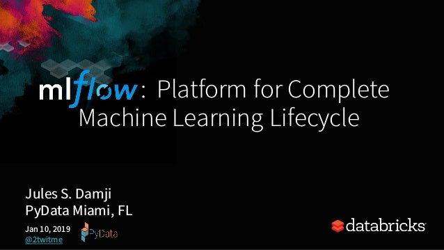: Platform for Complete Machine Learning Lifecycle Jules S. Damji PyData Miami, FL Jan 10, 2019 @2twitme