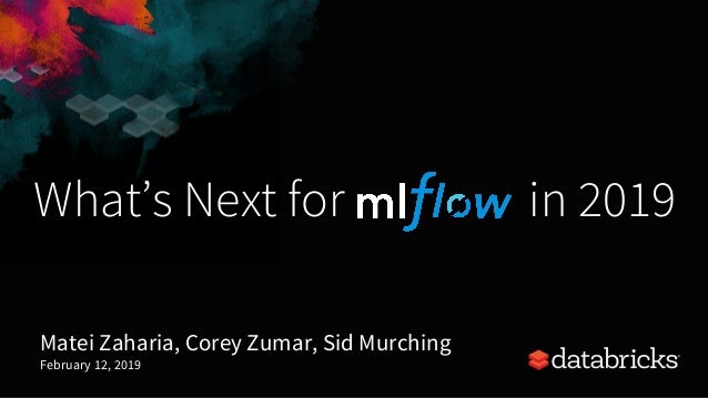 What's Next for in 2019 Matei Zaharia, Corey Zumar, Sid Murching February 12, 2019