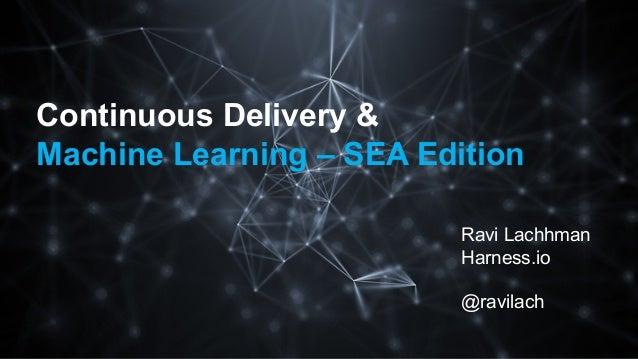 Continuous Delivery & Machine Learning – SEA Edition Ravi Lachhman Harness.io @ravilach