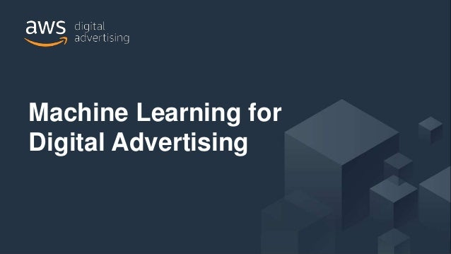 © 2018, Amazon Web Services, Inc. or its Affiliates. All rights reserved. Machine Learning for Digital Advertising