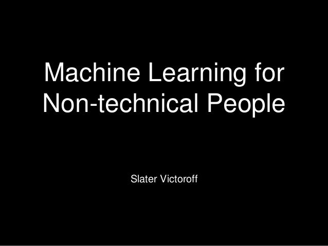 Machine Learning for Non-technical People Slater Victoroff