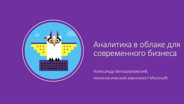 Александр Белоцерковский, технологический евангелист Microsoft Аналитика в облаке для современного бизнеса