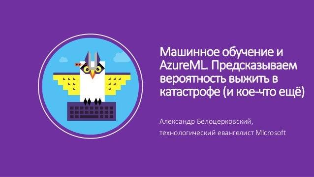 Александр Белоцерковский, технологический евангелист Microsoft Машинное обучение и AzureML. Предсказываем вероятность выжи...