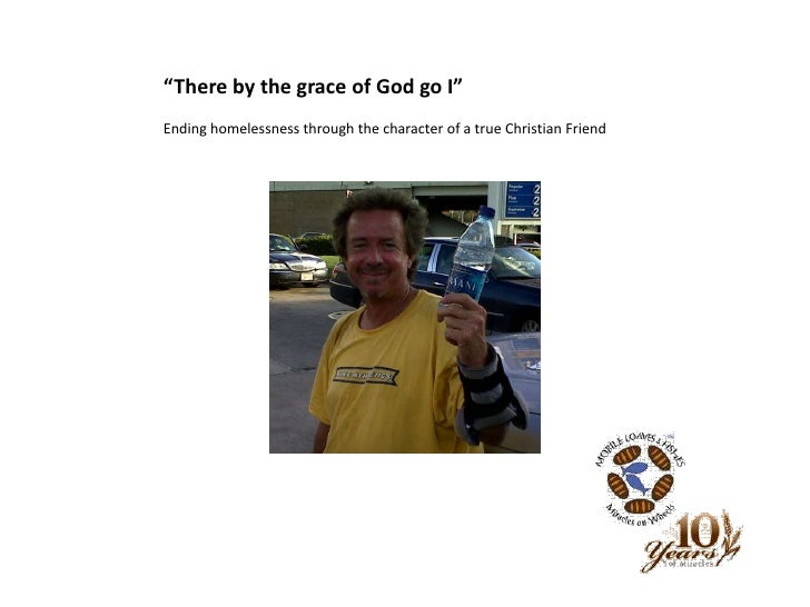 """There by the grace of God go I""<br />Ending homelessness through the character of a true Christian Friend<br />"