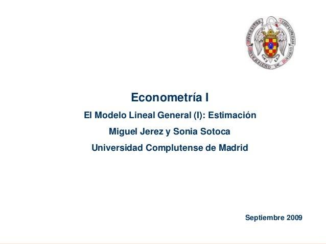 Ver. 28/09/2006, Slide # 1 Septiembre 2009 Econometría I El Modelo Lineal General (I): Estimación Miguel Jerez y Sonia Sot...