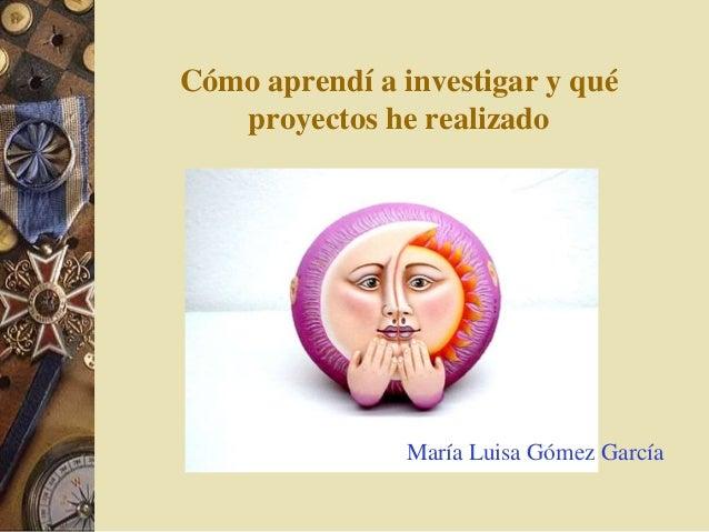 Cómo aprendí a investigar y qué  proyectos he realizado  María Luisa Gómez García