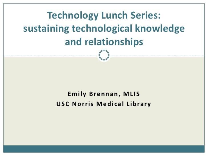 Technology Lunch Series:sustaining technological knowledge and relationships<br />Emily Brennan, MLIS<br />USC Norris Medi...