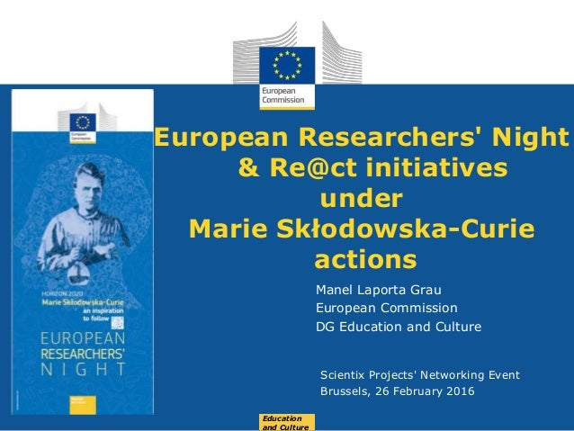Date: in 12 pts European Researchers' Night & Re@ct initiatives under Marie Skłodowska-Curie actions Manel Laporta Grau Eu...