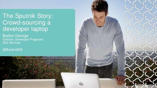 The Sputnik Story: Crowd-sourcing a developer laptop Barton George Director, Developer Programs Dell Services @Barton808