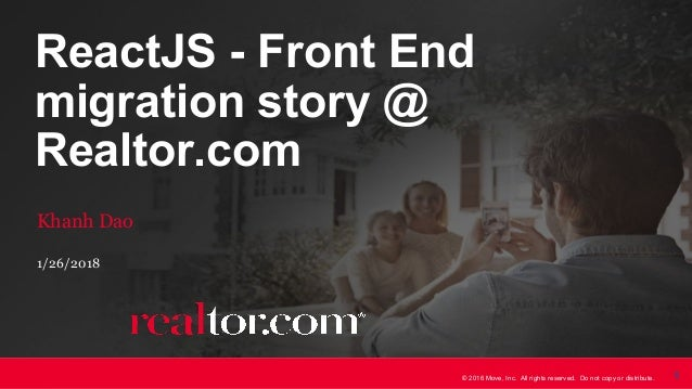 © 2016 Move, Inc. All rights reserved. Do not copy or distribute. 1 ReactJS - Front End migration story @ Realtor.com Khan...