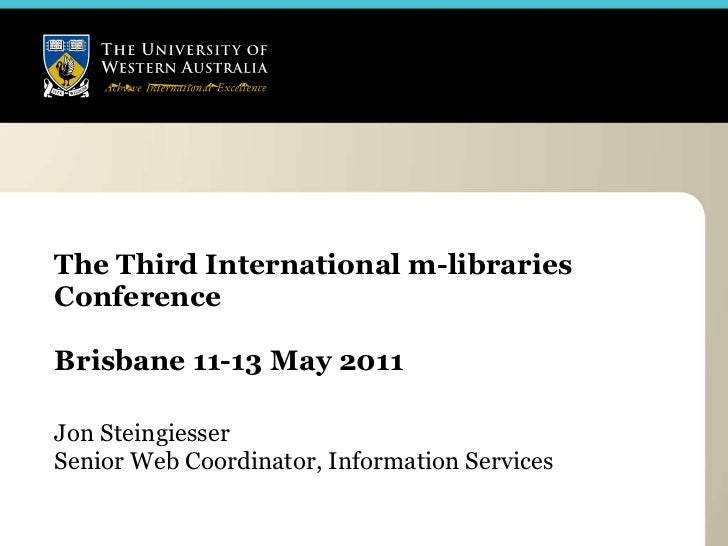 The Third International m-libraries Conference Brisbane 11-13 May 2011  Jon Steingiesser Senior Web Coordinator, Informati...