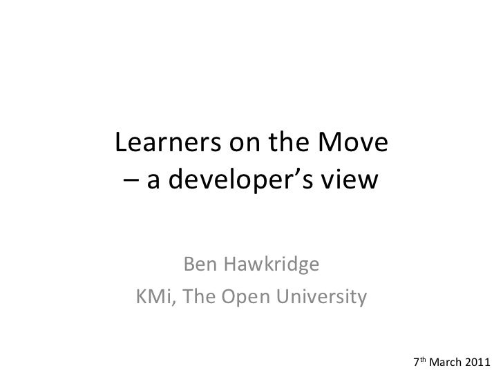 Learners on the Move – a developer's view Ben Hawkridge KMi, The Open University 7 th  March 2011