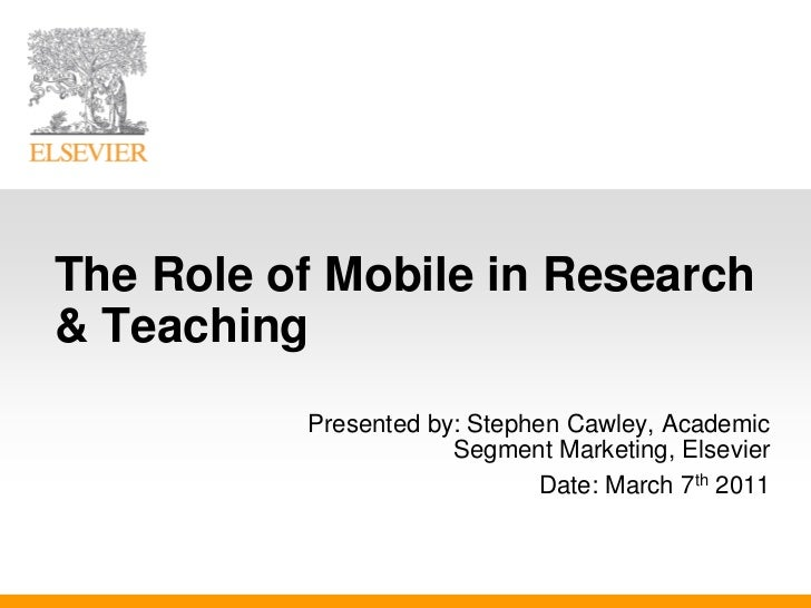 The Role of Mobile in Research& Teaching          Presented by: Stephen Cawley, Academic                      Segment Mark...