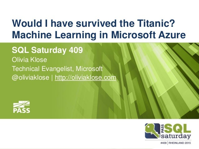 Would I have survived the Titanic? Machine Learning in Microsoft Azure SQL Saturday 409 Olivia Klose Technical Evangelist,...