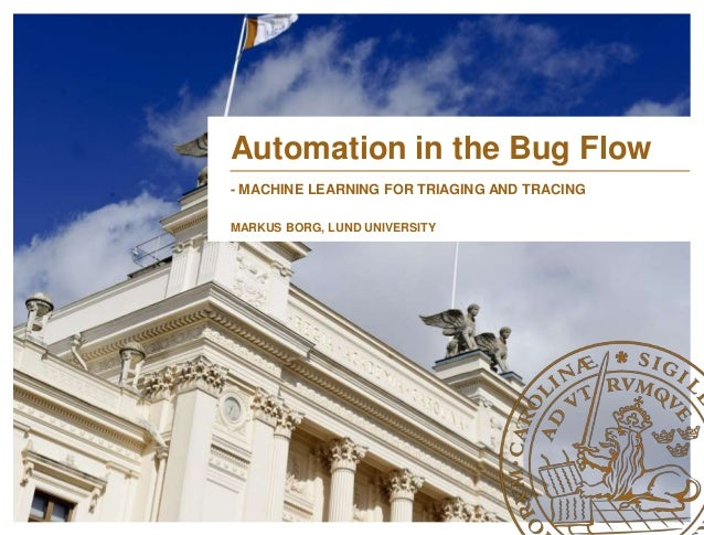 Automation in the Bug Flow  - MACHINE LEARNING FOR TRIAGING AND TRACING  MARKUS BORG, LUND UNIVERSITY