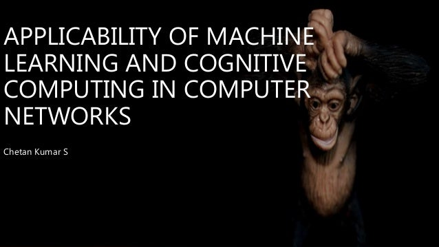 APPLICABILITY OF MACHINE LEARNING AND COGNITIVE COMPUTING IN COMPUTER NETWORKS Chetan Kumar S