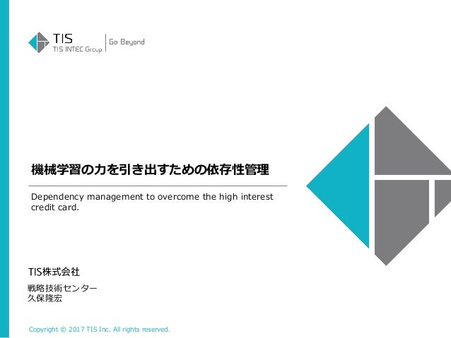 Copyright © 2017 TIS Inc. All rights reserved. 機械学習の力を引き出すための依存性管理 戦略技術センター 久保隆宏 Dependency management to overcome the hig...