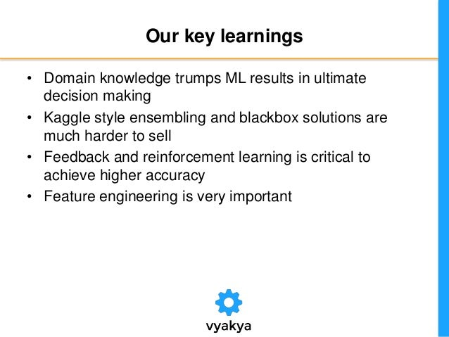 Our key learnings • Domain knowledge trumps ML results in ultimate decision making • Kaggle style ensembling and blackbox ...