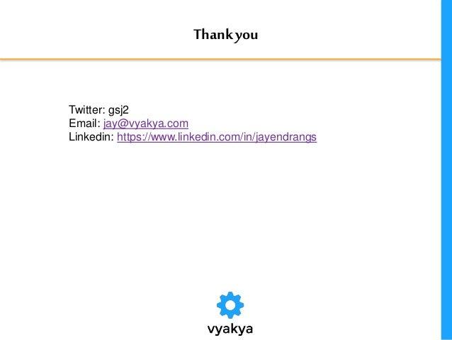 Thankyou Twitter: gsj2 Email: jay@vyakya.com Linkedin: https://www.linkedin.com/in/jayendrangs