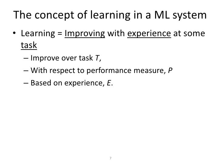 The concept of learning in a ML system• Learning = Improving with experience at some  task  – Improve over task T,  – With...