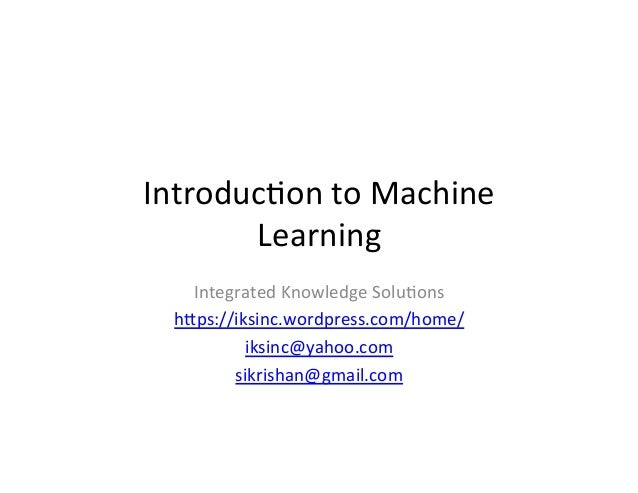Introduc)on	   to	   Machine	    Learning	    Integrated	   Knowledge	   Solu)ons	    h7ps://iksinc.wordpress.com/home/	  ...