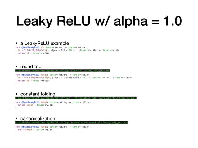 """Leaky ReLU w/ alpha = 1.0 • a LeakyReLU example  func @teatLeakyReLU(%1: tensor<*xf32>) -> tensor<*xf32> { %2 = """"tf.LeakyR..."""