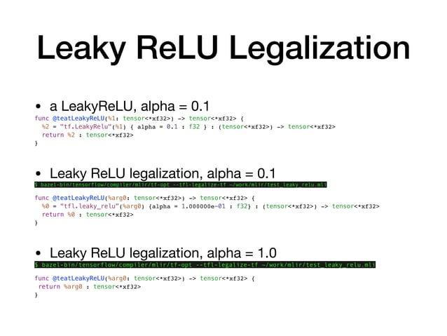 "Leaky ReLU Legalization • a LeakyReLU, alpha = 0.1  func @teatLeakyReLU(%1: tensor<*xf32>) -> tensor<*xf32> { %2 = ""tf.Lea..."