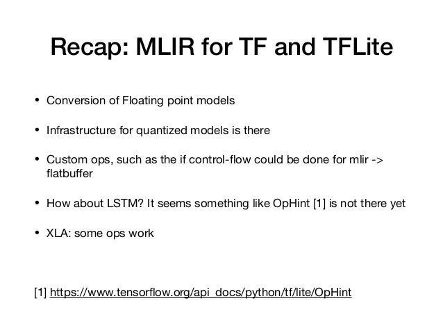 Recap: MLIR for TF and TFLite • Conversion of Floating point models  • Infrastructure for quantized models is there  • Cus...